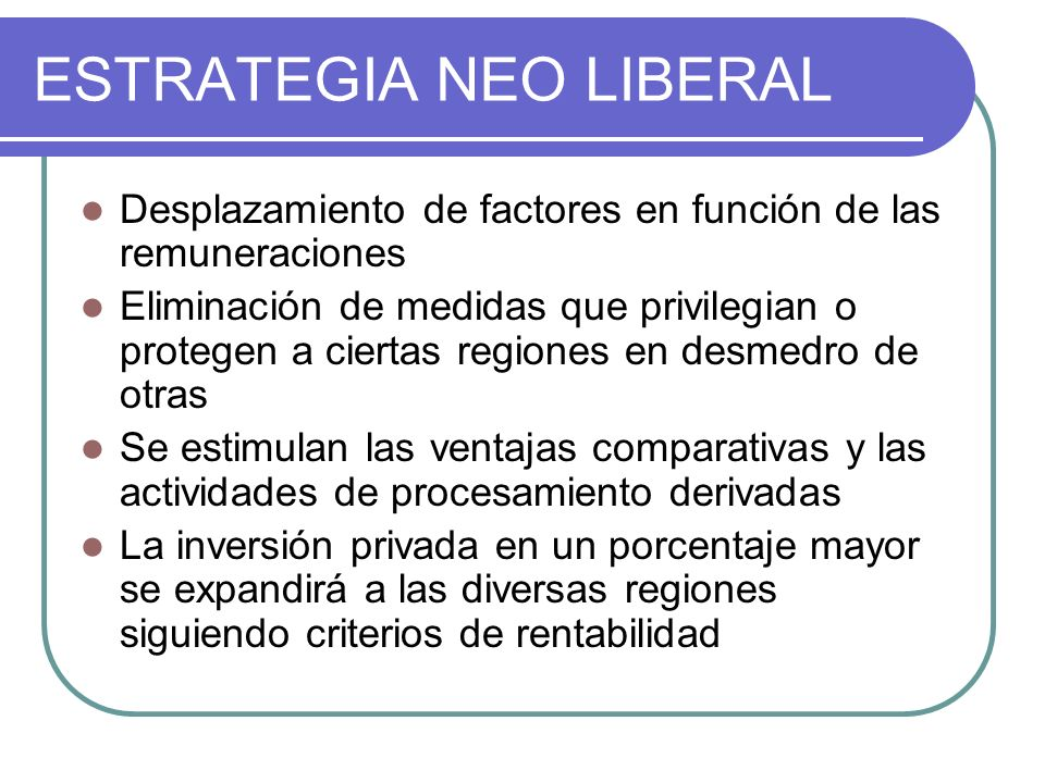ESTRATEGIA NEO LIBERAL Desplazamiento de factores en función de las remuneraciones Eliminación de medidas que privilegian o protegen a ciertas regione