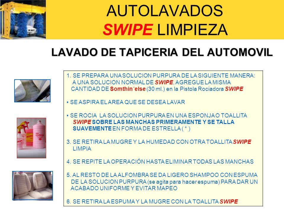 AUTOLAVADOS SWIPE LIMPIEZA LAVADO DE TAPICERIA DEL AUTOMOVIL 1. SE PREPARA UNA SOLUCION PURPURA DE LA SIGUIENTE MANERA: A UNA SOLUCION NORMAL DE SWIPE
