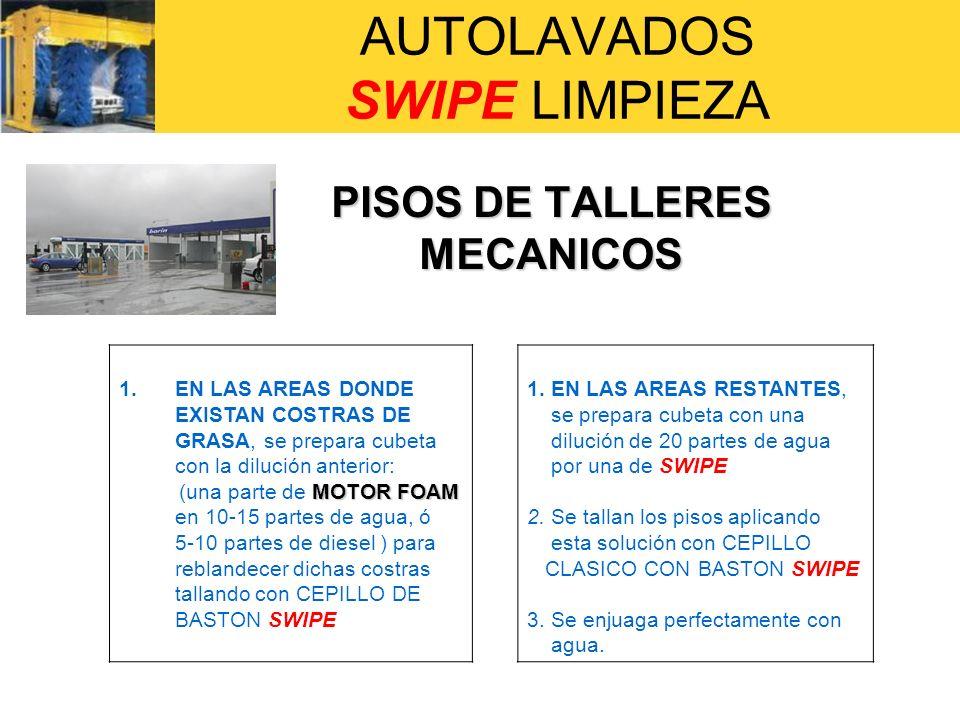 AUTOLAVADOS SWIPE LIMPIEZA PISOS DE TALLERES MECANICOS 1.EN LAS AREAS DONDE EXISTAN COSTRAS DE GRASA, se prepara cubeta con la dilución anterior: MOTO