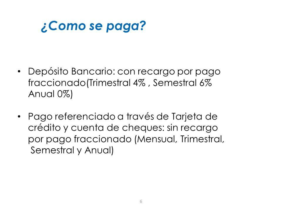 6 ¿Como se paga? Depósito Bancario: con recargo por pago fraccionado(Trimestral 4%, Semestral 6% Anual 0%) Pago referenciado a través de Tarjeta de cr