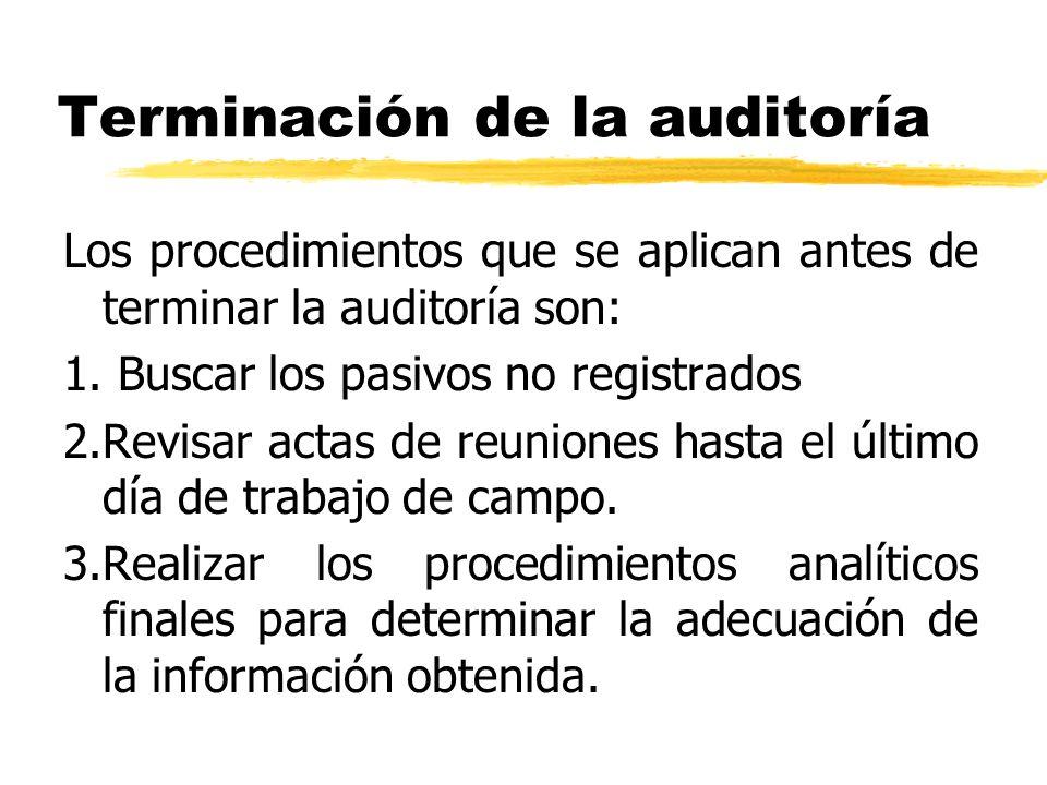 Terminación de la auditoría Los procedimientos que se aplican antes de terminar la auditoría son: 1. Buscar los pasivos no registrados 2.Revisar actas