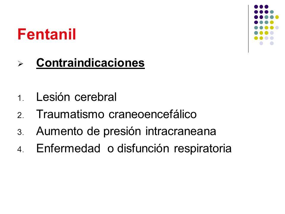 Fentanil Contraindicaciones 1. Lesión cerebral 2. Traumatismo craneoencefálico 3. Aumento de presión intracraneana 4. Enfermedad o disfunción respirat