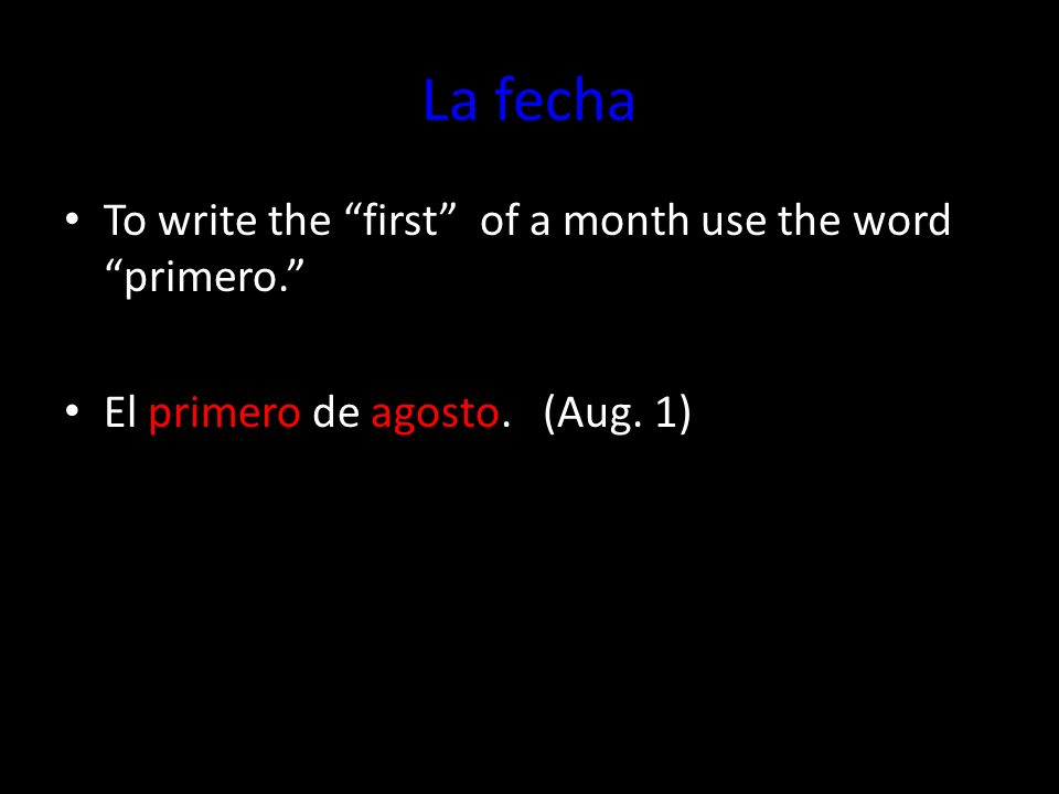 La fecha To write the first of a month use the wordprimero. El primero de agosto. (Aug. 1)