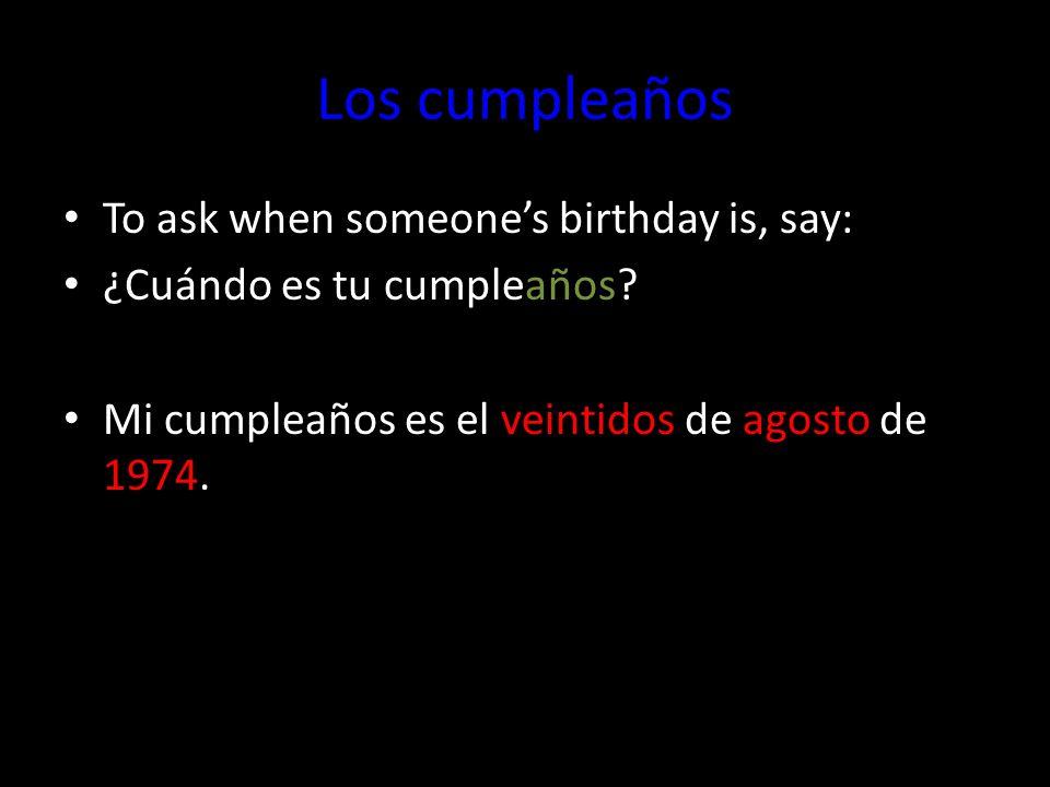 Los cumpleaños To ask when someones birthday is, say: ¿Cuándo es tu cumpleaños? Mi cumpleaños es el veintidos de agosto de 1974.