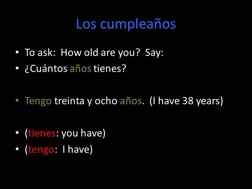 Los cumpleaños To ask: How old are you? Say: ¿Cuántos años tienes? Tengo treinta y ocho años. (I have 38 years) (tienes: you have) (tengo: I have)