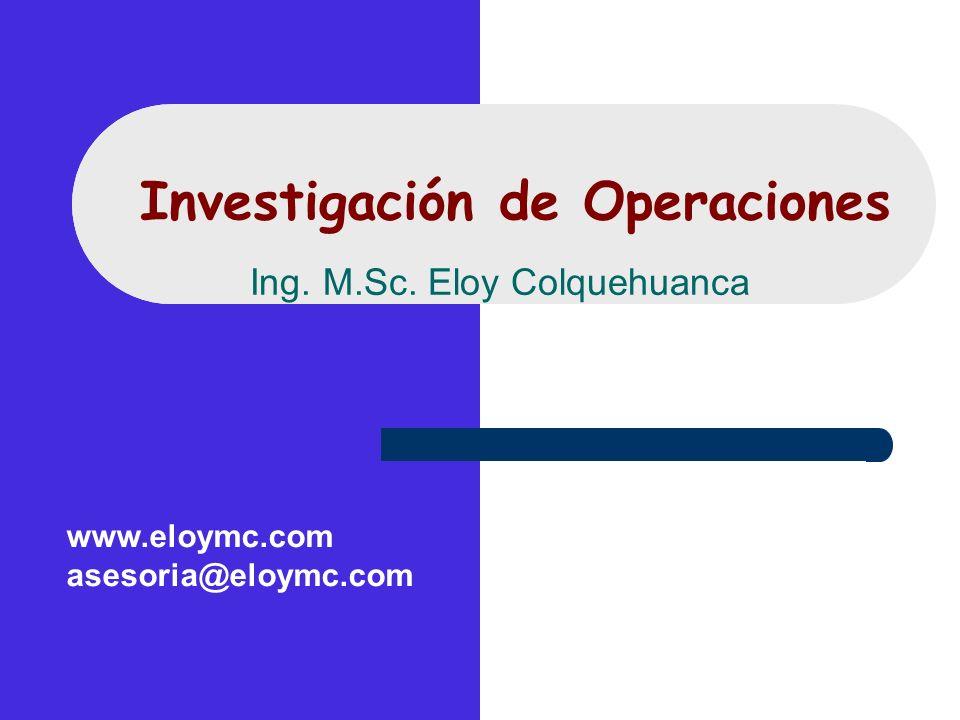Investigación de Operaciones Ing. M.Sc. Eloy Colquehuanca www.eloymc.com asesoria@eloymc.com