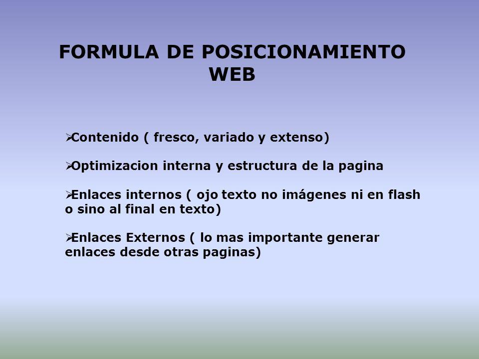 Contenido ( fresco, variado y extenso) Optimizacion interna y estructura de la pagina Enlaces internos ( ojo texto no imágenes ni en flash o sino al final en texto) Enlaces Externos ( lo mas importante generar enlaces desde otras paginas) FORMULA DE POSICIONAMIENTO WEB