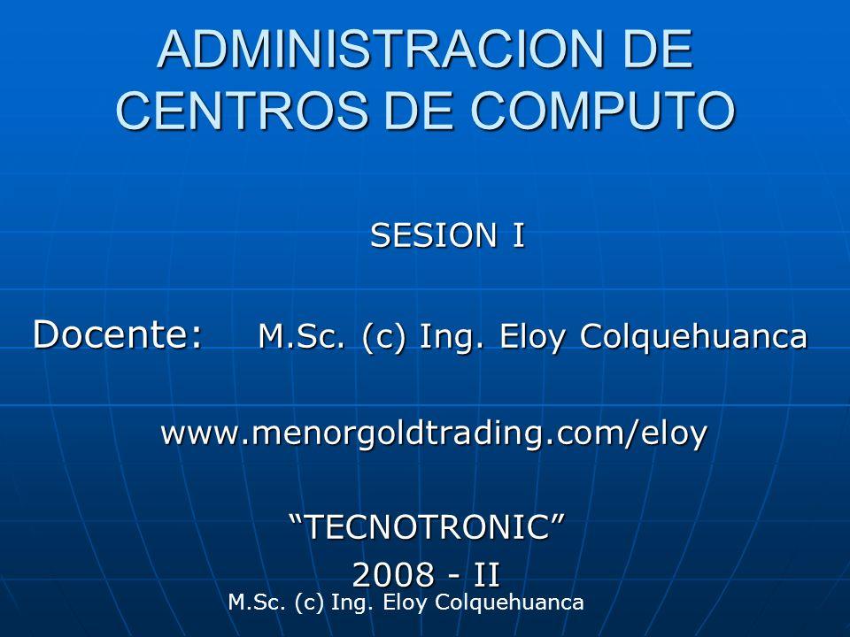 M.Sc. (c) Ing. Eloy Colquehuanca ADMINISTRACION DE CENTROS DE COMPUTO SESION I Docente: M.Sc. (c) Ing. Eloy Colquehuanca www.menorgoldtrading.com/eloy