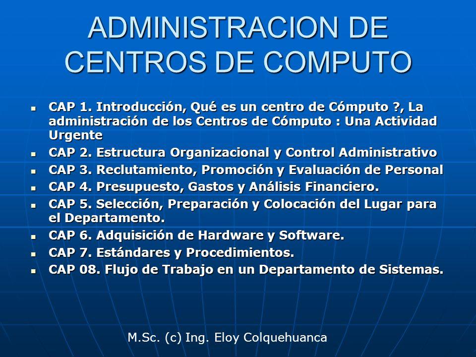 M.Sc. (c) Ing. Eloy Colquehuanca ADMINISTRACION DE CENTROS DE COMPUTO CAP 1. Introducción, Qué es un centro de Cómputo ?, La administración de los Cen