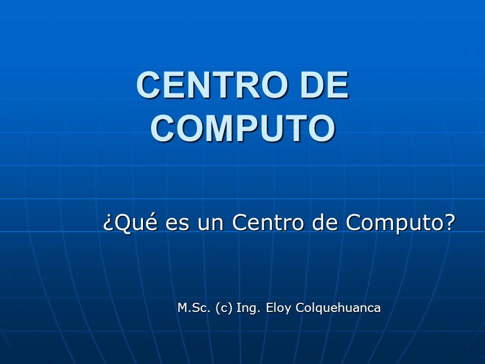 CENTRO DE COMPUTO ¿Qué es un Centro de Computo? M.Sc. (c) Ing. Eloy Colquehuanca