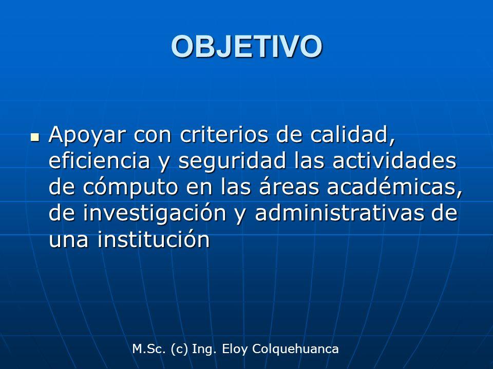 M.Sc. (c) Ing. Eloy Colquehuanca OBJETIVO Apoyar con criterios de calidad, eficiencia y seguridad las actividades de cómputo en las áreas académicas,