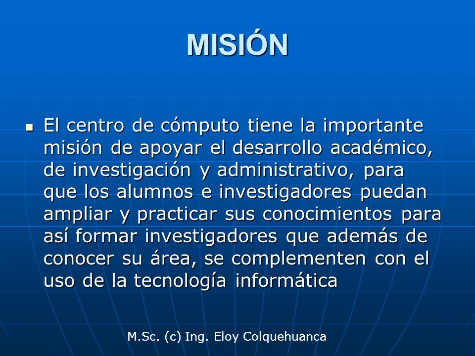M.Sc. (c) Ing. Eloy Colquehuanca MISIÓN El centro de cómputo tiene la importante misión de apoyar el desarrollo académico, de investigación y administ