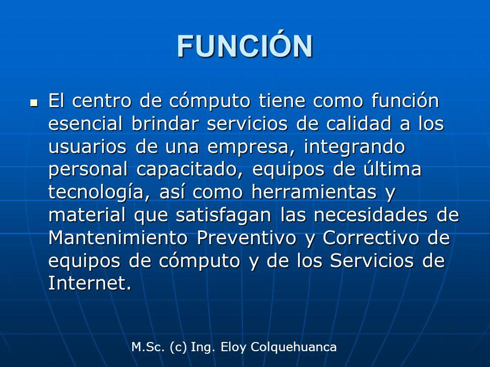 M.Sc. (c) Ing. Eloy Colquehuanca FUNCIÓN El centro de cómputo tiene como función esencial brindar servicios de calidad a los usuarios de una empresa,