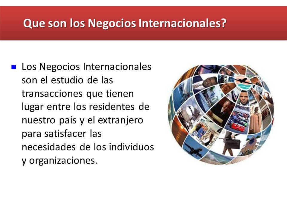 Los Negocios Internacionales son el estudio de las transacciones que tienen lugar entre los residentes de nuestro país y el extranjero para satisfacer