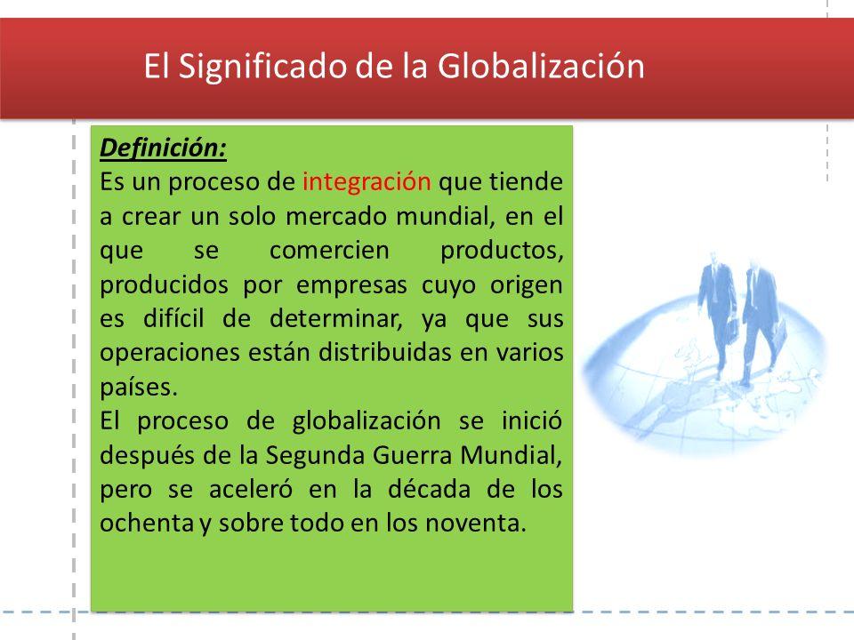 Definición: Es un proceso de integración que tiende a crear un solo mercado mundial, en el que se comercien productos, producidos por empresas cuyo or