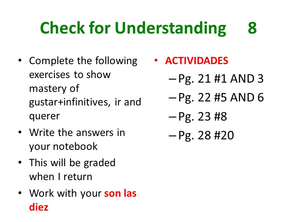 Check for Understanding8 Complete the following exercises to show mastery of gustar+infinitives, ir and querer Write the answers in your notebook This will be graded when I return Work with your son las diez ACTIVIDADES – Pg.