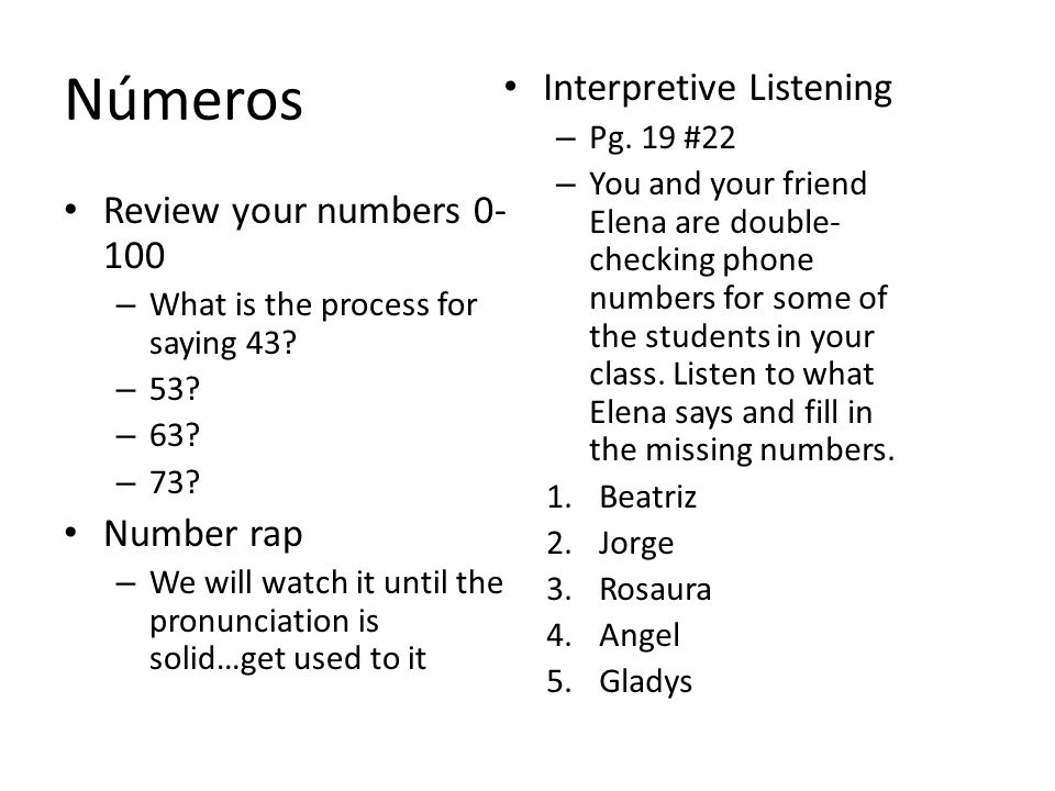 Números Review your numbers 0- 100 – What is the process for saying 43? – 53? – 63? – 73? Number rap – We will watch it until the pronunciation is sol