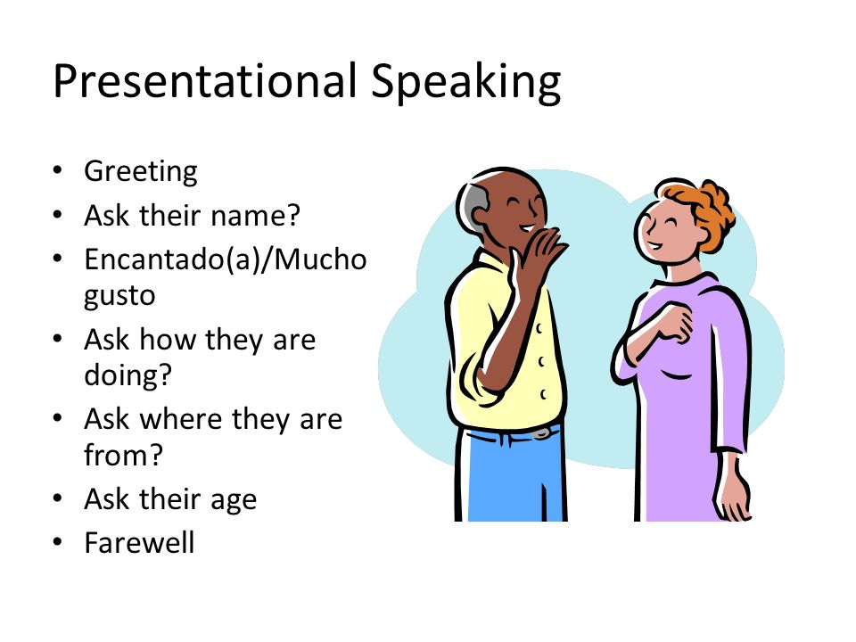 Presentational Speaking Greeting Ask their name? Encantado(a)/Mucho gusto Ask how they are doing? Ask where they are from? Ask their age Farewell
