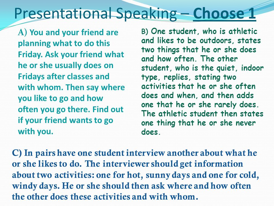 Presentational Speaking – Choose 1 A) You and your friend are planning what to do this Friday. Ask your friend what he or she usually does on Fridays