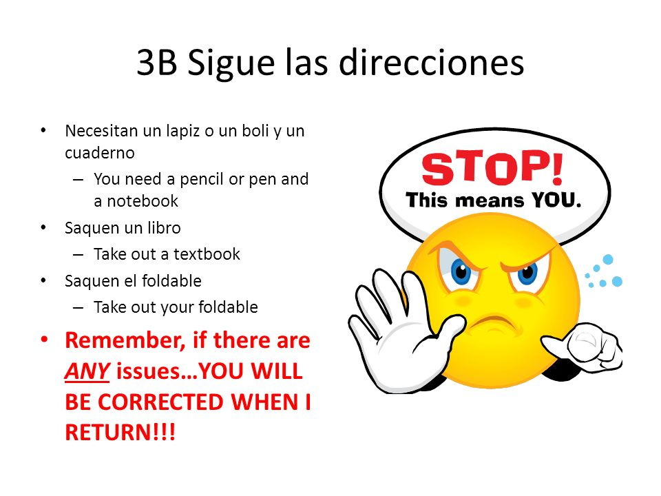 3B Sigue las direcciones Necesitan un lapiz o un boli y un cuaderno – You need a pencil or pen and a notebook Saquen un libro – Take out a textbook Saquen el foldable – Take out your foldable Remember, if there are ANY issues…YOU WILL BE CORRECTED WHEN I RETURN!!!