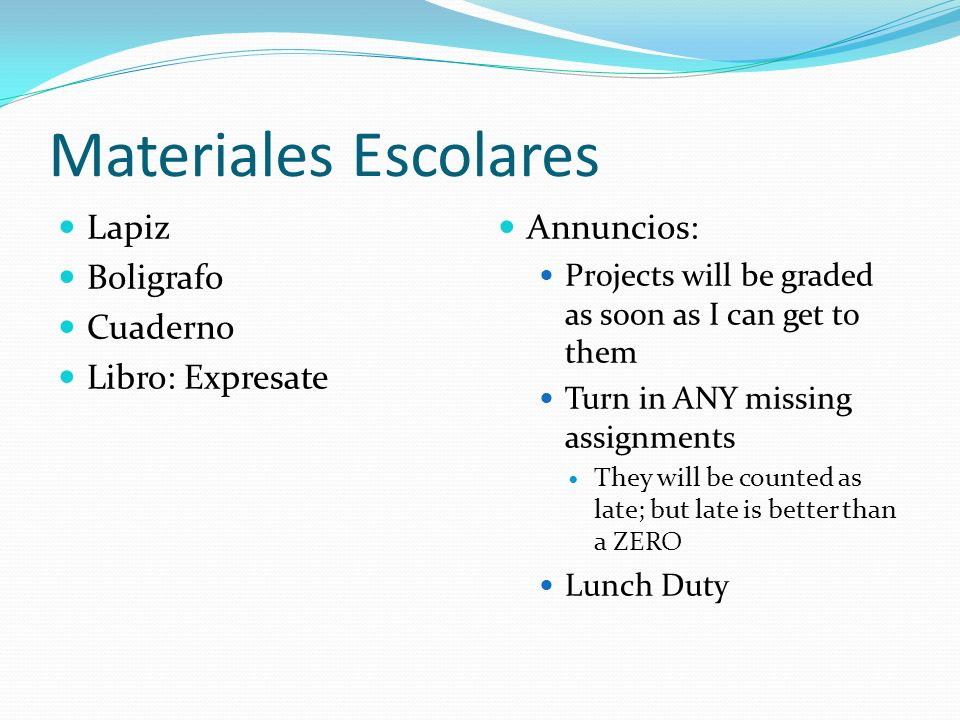 Materiales Escolares Lapiz Boligrafo Cuaderno Libro: Expresate Annuncios: Projects will be graded as soon as I can get to them Turn in ANY missing assignments They will be counted as late; but late is better than a ZERO Lunch Duty