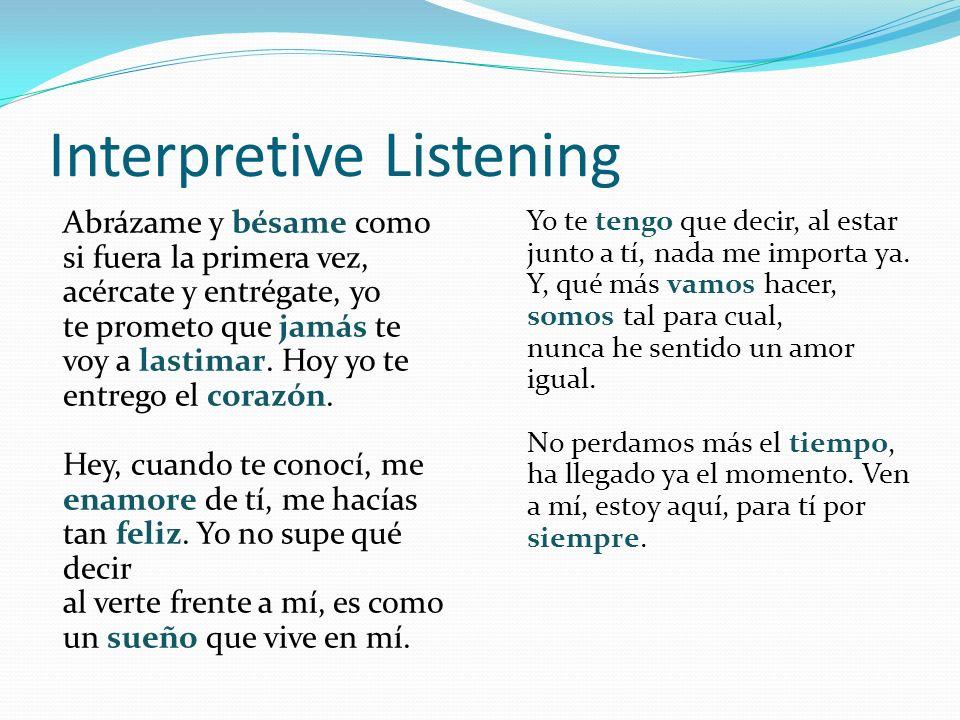Interpretive Listening Abrázame y bésame como si fuera la primera vez, acércate y entrégate, yo te prometo que jamás te voy a lastimar.