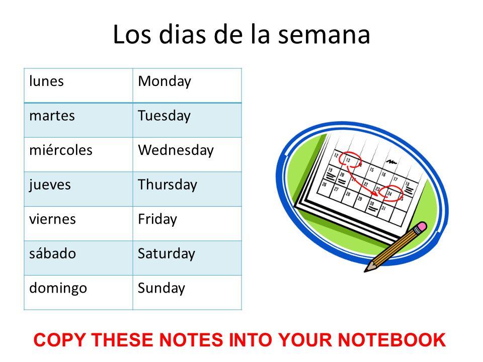 Los dias de la semana lunesMonday martesTuesday miércolesWednesday juevesThursday viernesFriday sábadoSaturday domingoSunday COPY THESE NOTES INTO YOU