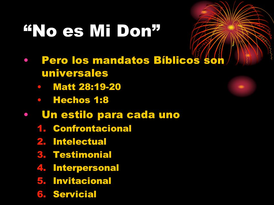 No es Mi Don Pero los mandatos Bíblicos son universales Matt 28:19-20 Hechos 1:8 Un estilo para cada uno 1.Confrontacional 2.Intelectual 3.Testimonial 4.Interpersonal 5.Invitacional 6.Servicial