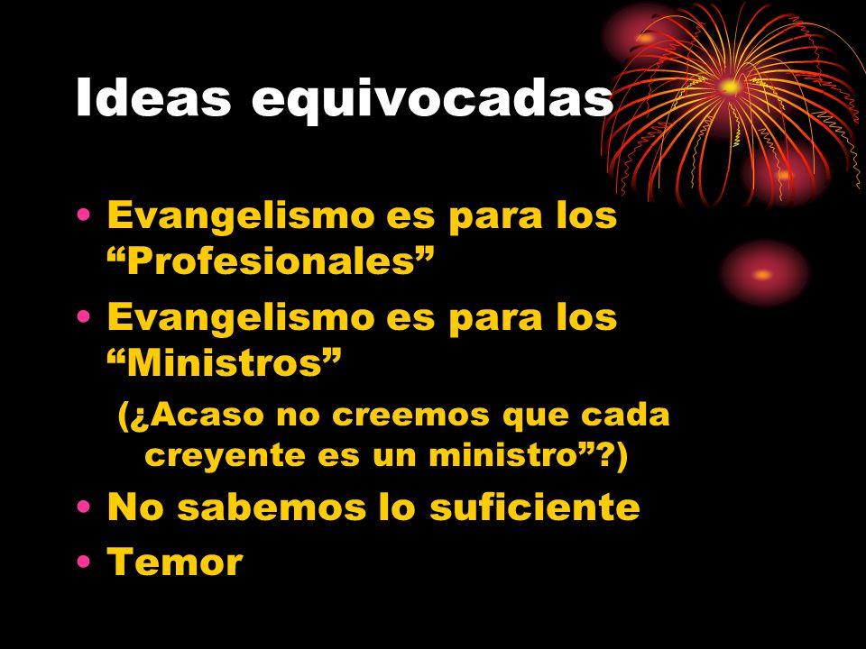 Ideas equivocadas Evangelismo es para los Profesionales Evangelismo es para los Ministros (¿Acaso no creemos que cada creyente es un ministro?) No sabemos lo suficiente Temor