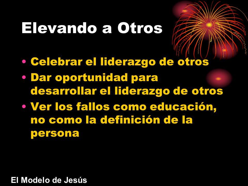 Elevando a Otros Celebrar el liderazgo de otros Dar oportunidad para desarrollar el liderazgo de otros Ver los fallos como educación, no como la definición de la persona El Modelo de Jesús