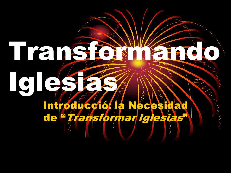 Transformando Iglesias Introducció: la Necesidad de Transformar Iglesias