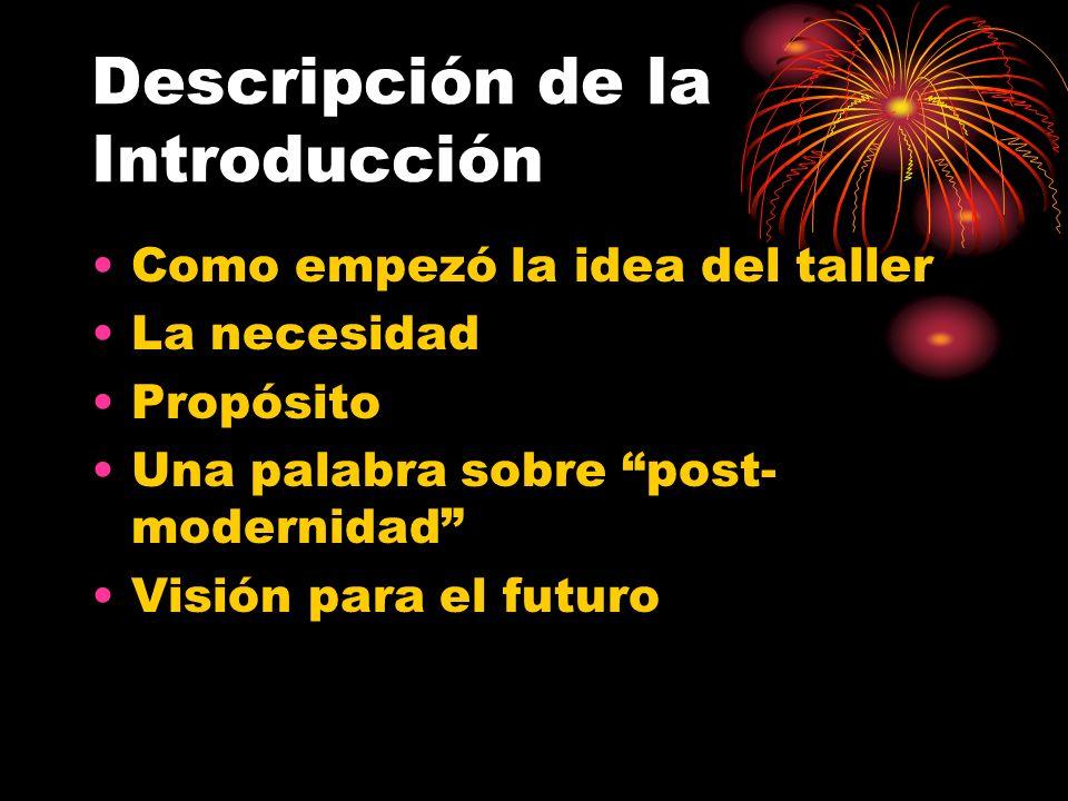 Descripción de la Introducción Como empezó la idea del taller La necesidad Propósito Una palabra sobre post- modernidad Visión para el futuro