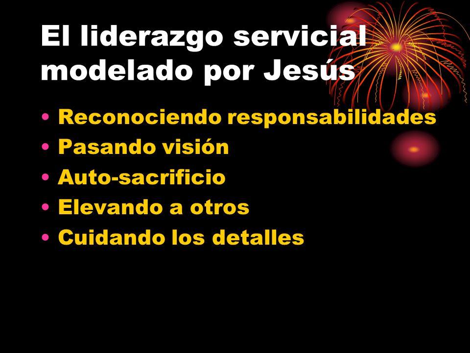 El liderazgo servicial modelado por Jesús Reconociendo responsabilidades Pasando visión Auto-sacrificio Elevando a otros Cuidando los detalles