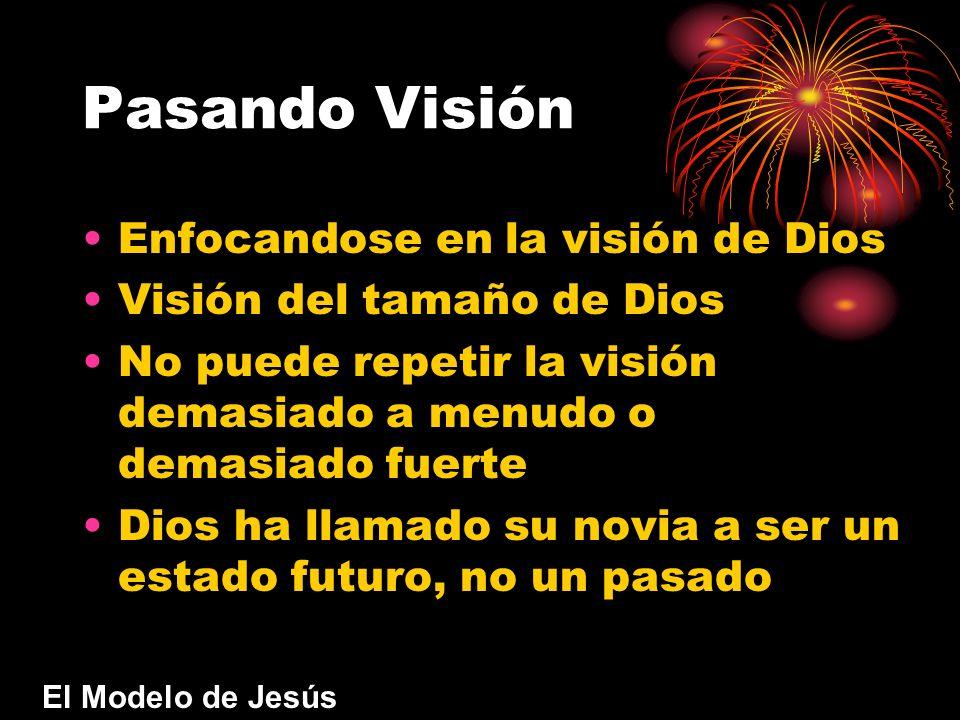Pasando Visión Enfocandose en la visión de Dios Visión del tamaño de Dios No puede repetir la visión demasiado a menudo o demasiado fuerte Dios ha lla