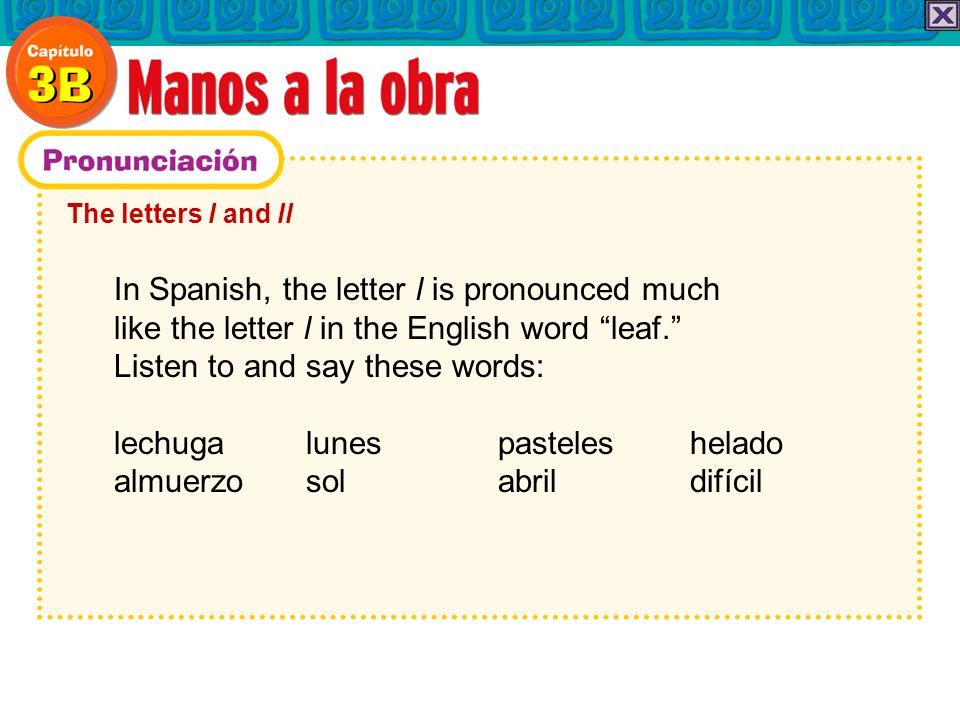 The letters l and ll In Spanish, the letter l is pronounced much like the letter l in the English word leaf. Listen to and say these words: lechuga lu