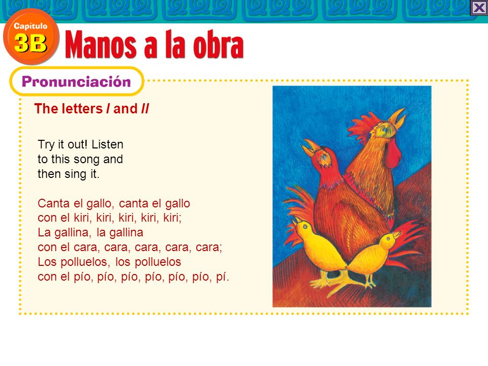 The letters l and ll Try it out! Listen to this song and then sing it. Canta el gallo, canta el gallo con el kiri, kiri, kiri, kiri, kiri; La gallina,