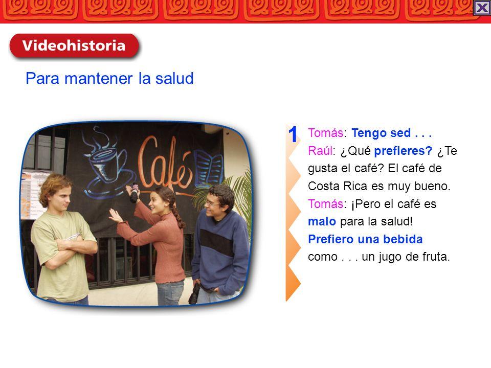 Tomás: Tengo sed... Raúl: ¿Qué prefieres? ¿Te gusta el café? El café de Costa Rica es muy bueno. Tomás: ¡Pero el café es malo para la salud! Prefiero