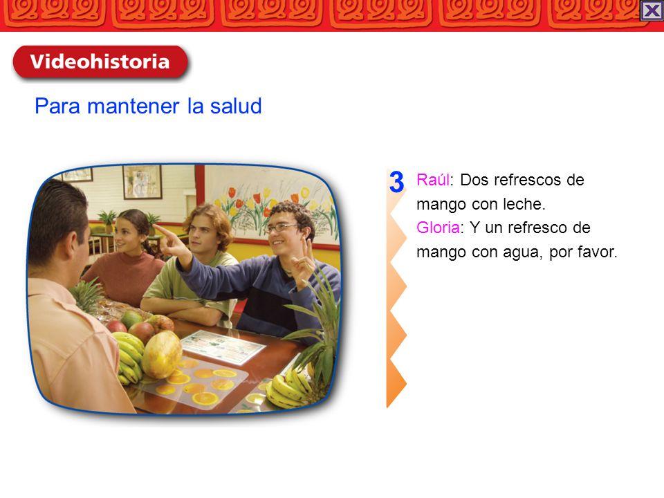 Raúl: Dos refrescos de mango con leche. Gloria: Y un refresco de mango con agua, por favor. 3 Para mantener la salud