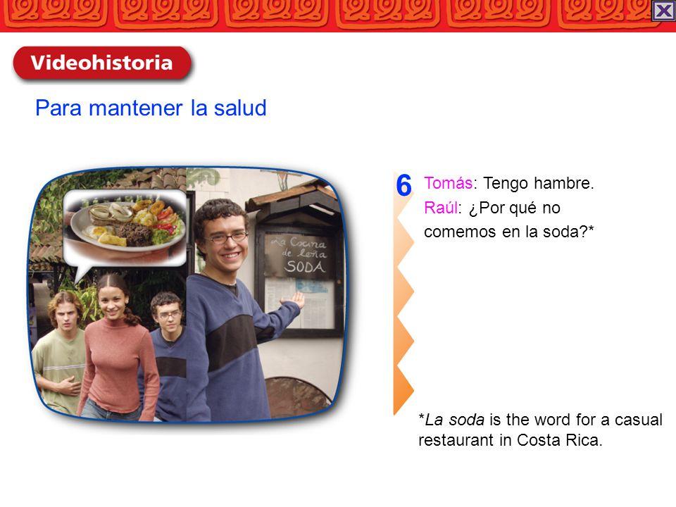 Tomás: Tengo hambre. Raúl: ¿Por qué no comemos en la soda?* 6 Para mantener la salud *La soda is the word for a casual restaurant in Costa Rica.