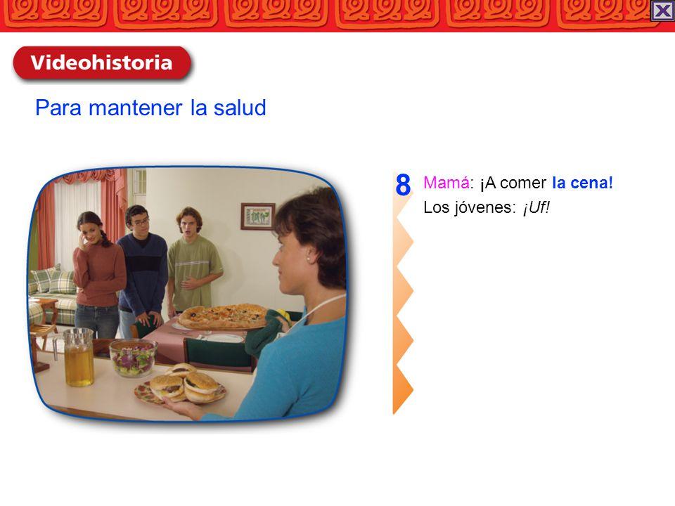 Mamá: ¡A comer la cena! Los jóvenes: ¡Uf! 8 Para mantener la salud