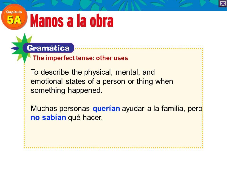 These verbs are often used in the imperfect to describe states of being: estar (triste, contento, cansado) parecer (cansado, mal) pensar querer sentirse (bien, enfermo) tener (calor, frío, hambre, sed, sueño) The imperfect tense: other uses