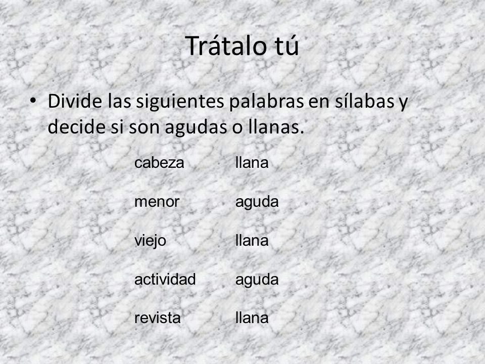 Trátalo tú Divide las siguientes palabras en sílabas y decide si son agudas o llanas.