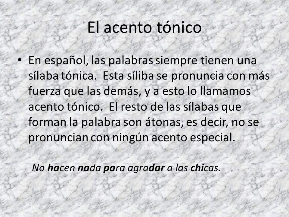 El acento tónico En español, las palabras siempre tienen una sílaba tónica. Esta síliba se pronuncia con más fuerza que las demás, y a esto lo llamamo