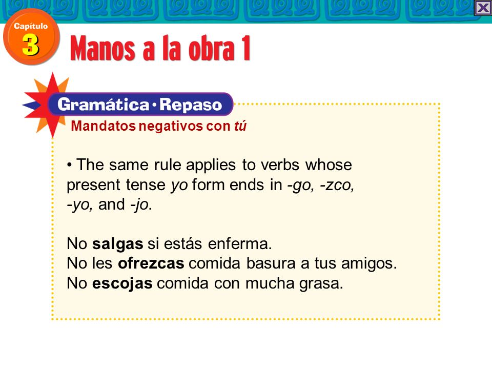 The same rule applies to verbs whose present tense yo form ends in -go, -zco, -yo, and -jo. No salgas si estás enferma. No les ofrezcas comida basura