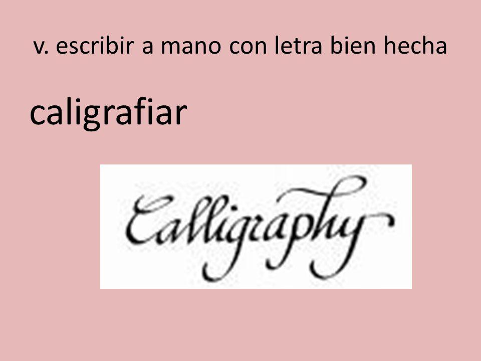 v. escribir a mano con letra bien hecha caligrafiar