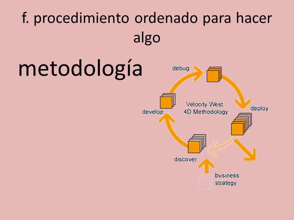f. procedimiento ordenado para hacer algo metodología