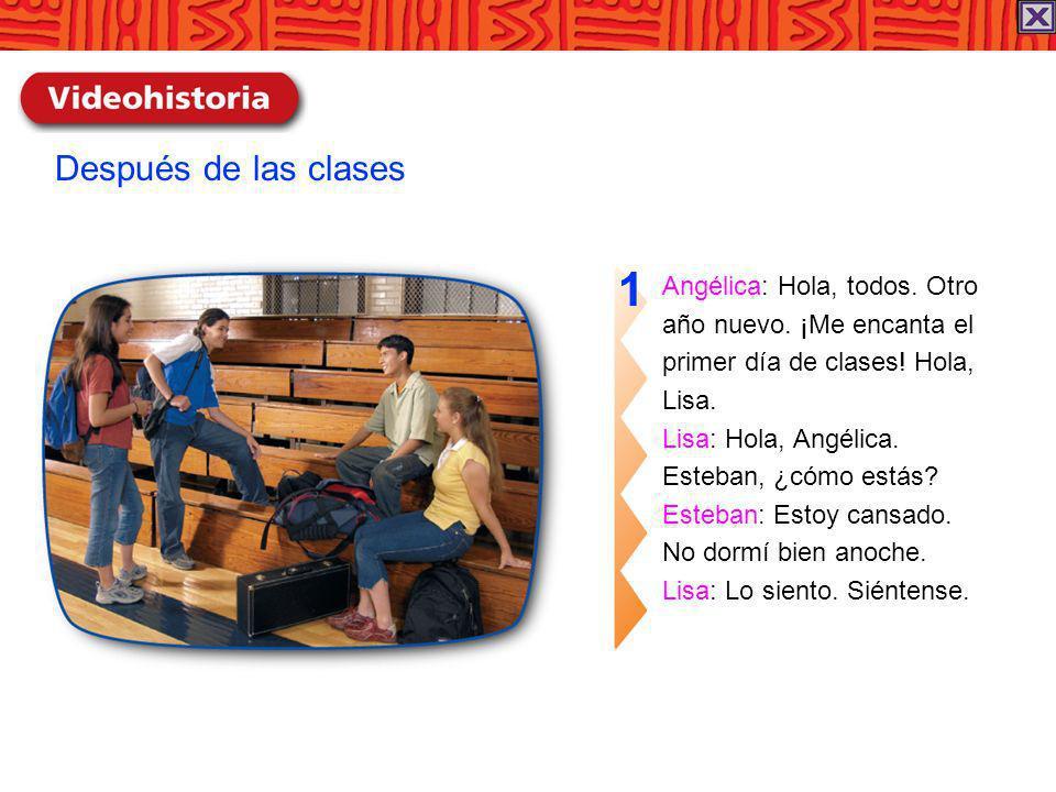 Angélica: Hola, todos. Otro año nuevo. ¡Me encanta el primer día de clases! Hola, Lisa. Lisa: Hola, Angélica. Esteban, ¿cómo estás? Esteban: Estoy can