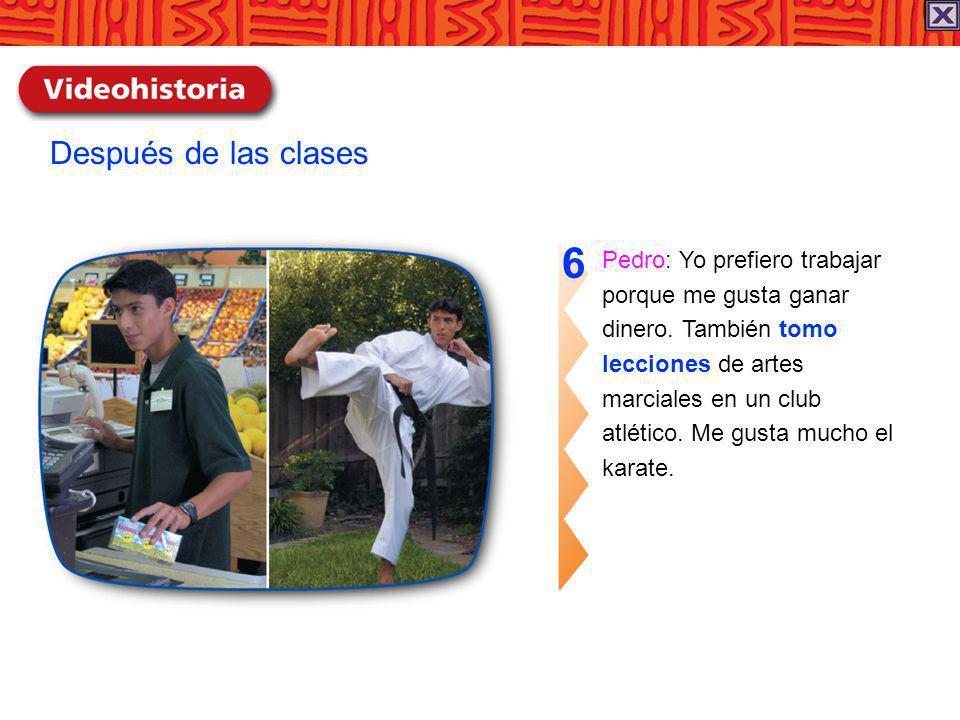 Pedro: Yo prefiero trabajar porque me gusta ganar dinero. También tomo lecciones de artes marciales en un club atlético. Me gusta mucho el karate. 6 D