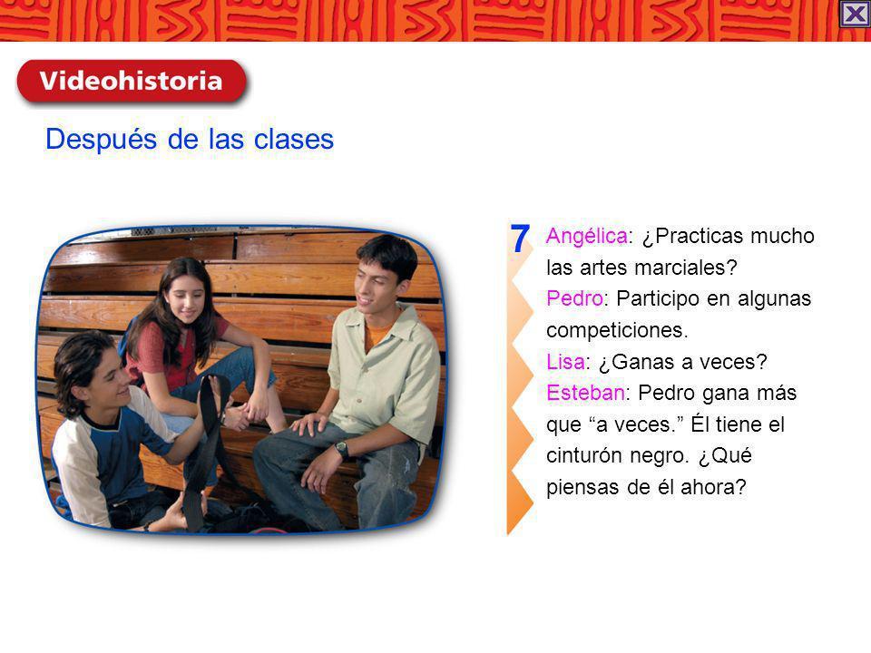 Angélica: ¿Practicas mucho las artes marciales? Pedro: Participo en algunas competiciones. Lisa: ¿Ganas a veces? Esteban: Pedro gana más que a veces.