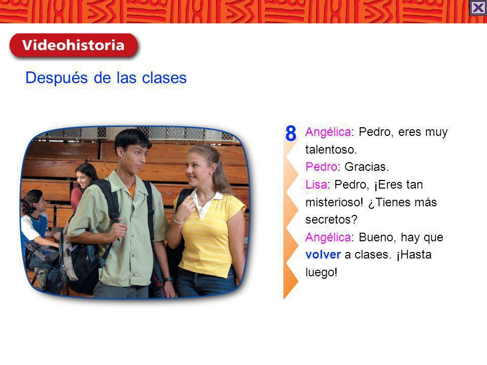 Angélica: Pedro, eres muy talentoso. Pedro: Gracias. Lisa: Pedro, ¡Eres tan misterioso! ¿Tienes más secretos? Angélica: Bueno, hay que volver a clases